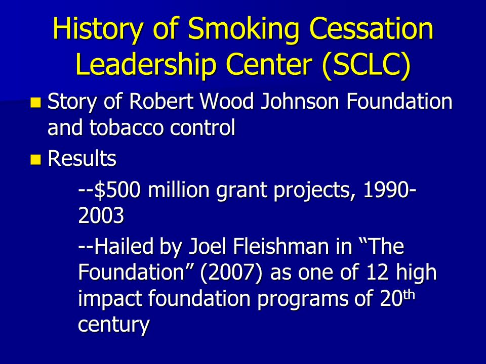 History of Smoking Cessation Leadership Center (SCLC) Story of Robert Wood Johnson Foundation and tobacco control Story of Robert Wood Johnson Foundation and tobacco control Results Results --$500 million grant projects, 1990- 2003 --Hailed by Joel Fleishman in The Foundation (2007) as one of 12 high impact foundation programs of 20 th century