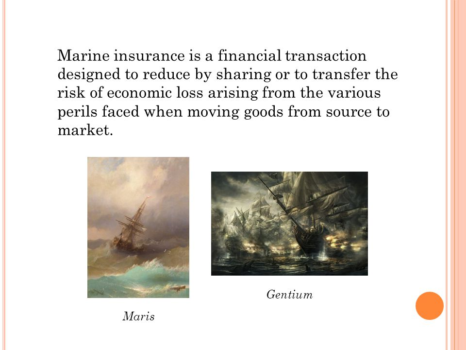 Marine insurance is a financial transaction designed to reduce by sharing or to transfer the risk of economic loss arising from the various perils faced when moving goods from source to market.