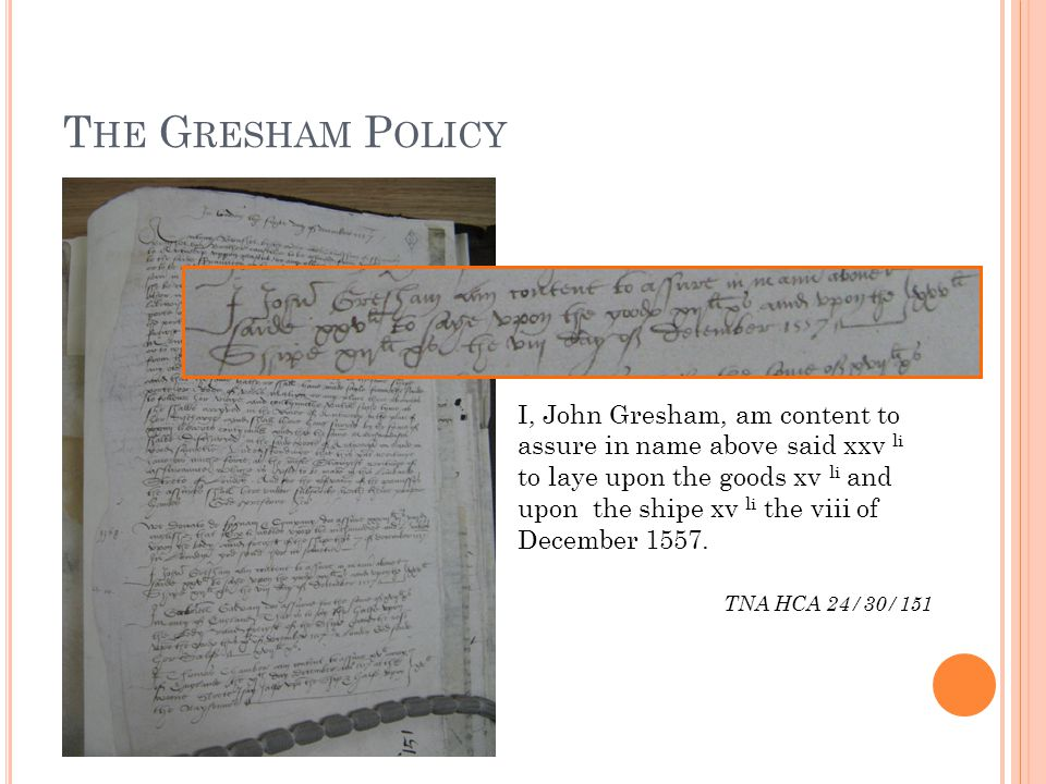 T HE G RESHAM P OLICY I, John Gresham, am content to assure in name above said xxv li to laye upon the goods xv li and upon the shipe xv li the viii of December 1557.