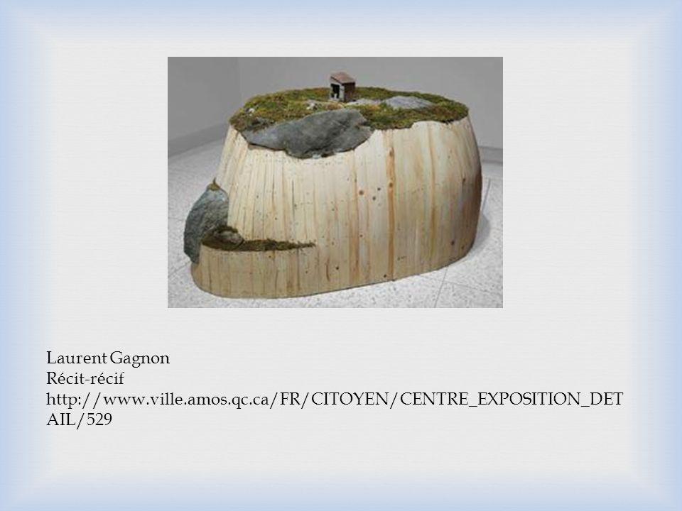 Laurent Gagnon Récit-récif http://www.ville.amos.qc.ca/FR/CITOYEN/CENTRE_EXPOSITION_DET AIL/529