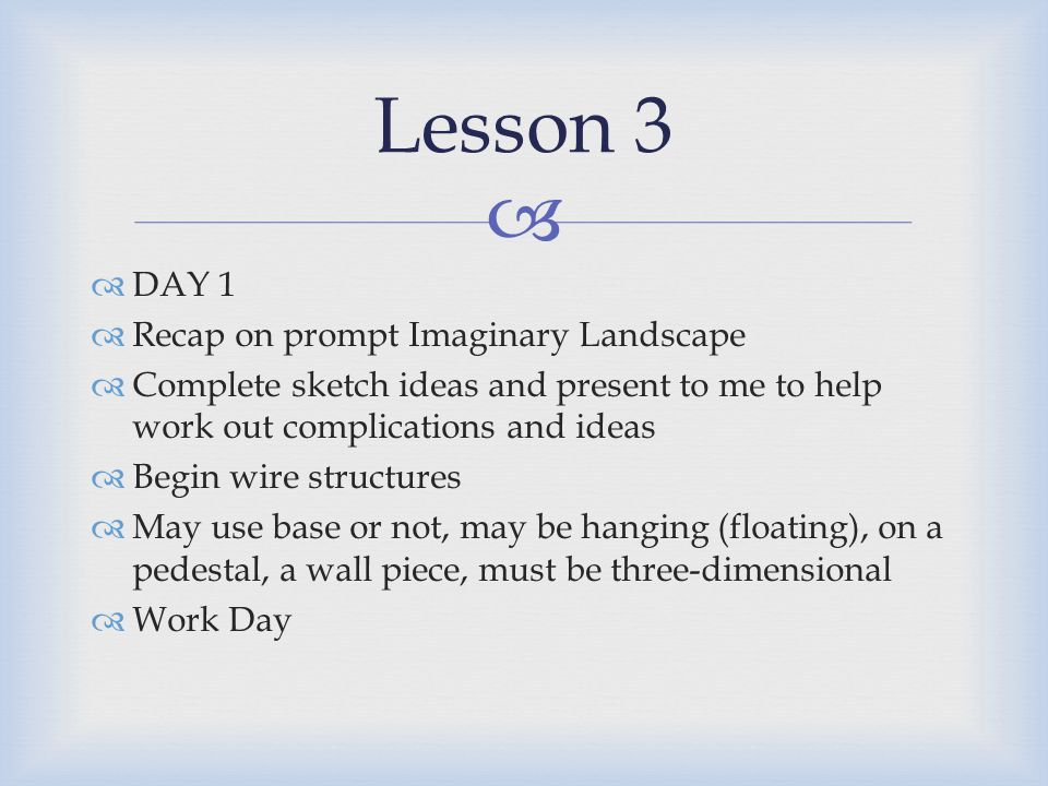  DAY 1  Recap on prompt Imaginary Landscape  Complete sketch ideas and present to me to help work out complications and ideas  Begin wire structures  May use base or not, may be hanging (floating), on a pedestal, a wall piece, must be three-dimensional  Work Day Lesson 3