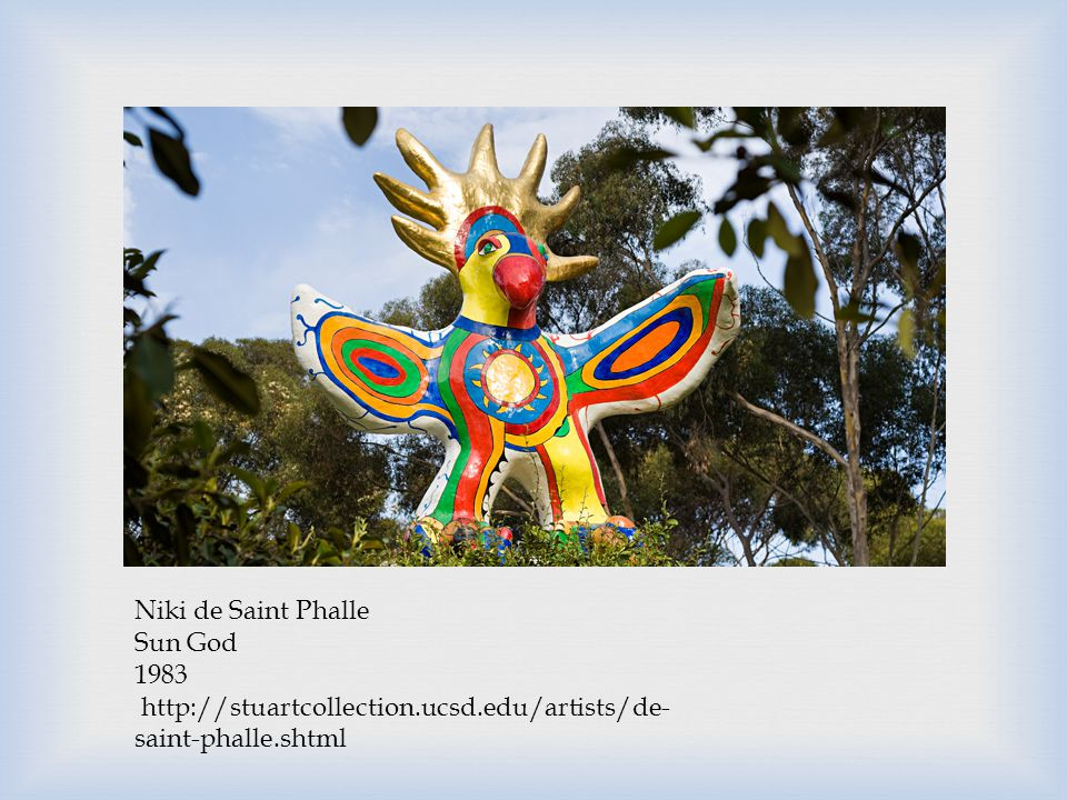 Niki de Saint Phalle Sun God 1983 http://stuartcollection.ucsd.edu/artists/de- saint-phalle.shtml