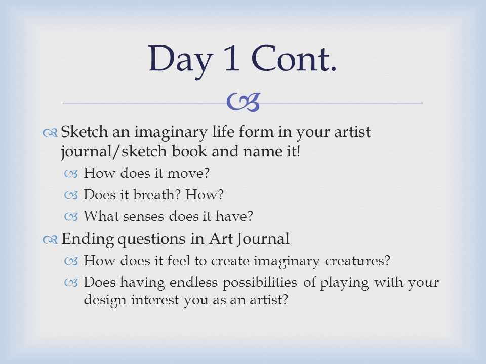   Sketch an imaginary life form in your artist journal/sketch book and name it!  How does it move?  Does it breath? How?  What senses does it hav