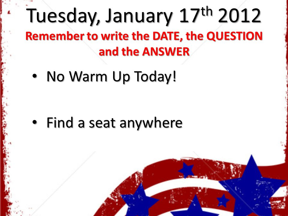 Tuesday, January 17 th 2012 Remember to write the DATE, the QUESTION and the ANSWER No Warm Up Today! No Warm Up Today! Find a seat anywhere Find a se