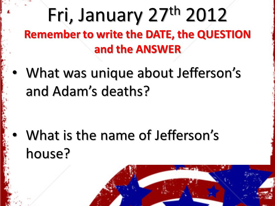 Fri, January 27 th 2012 Remember to write the DATE, the QUESTION and the ANSWER What was unique about Jefferson's and Adam's deaths.