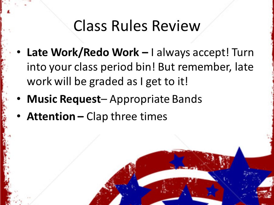 Class Rules Review Late Work/Redo Work – I always accept.