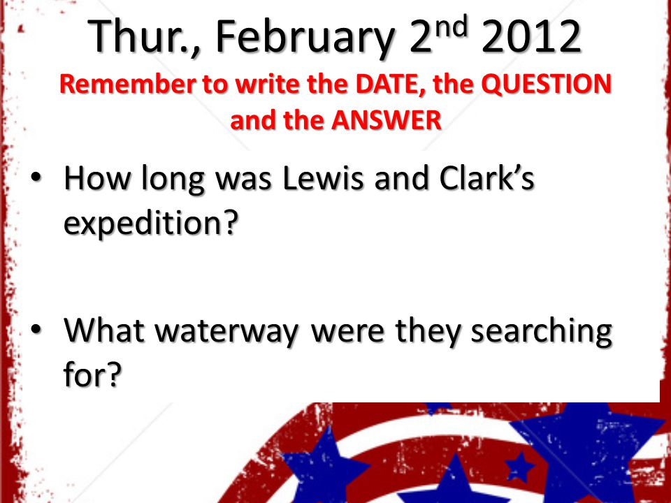 Thur., February 2 nd 2012 Remember to write the DATE, the QUESTION and the ANSWER How long was Lewis and Clark's expedition? How long was Lewis and Cl
