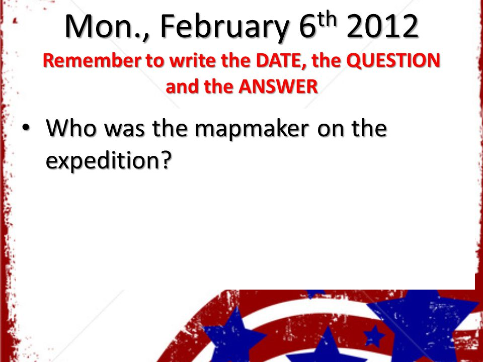 Mon., February 6 th 2012 Remember to write the DATE, the QUESTION and the ANSWER Who was the mapmaker on the expedition? Who was the mapmaker on the e