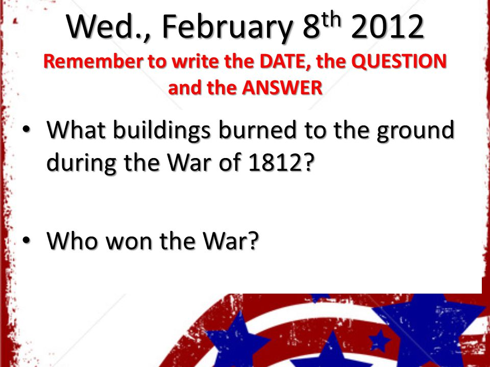 Wed., February 8 th 2012 Remember to write the DATE, the QUESTION and the ANSWER What buildings burned to the ground during the War of 1812? What buil