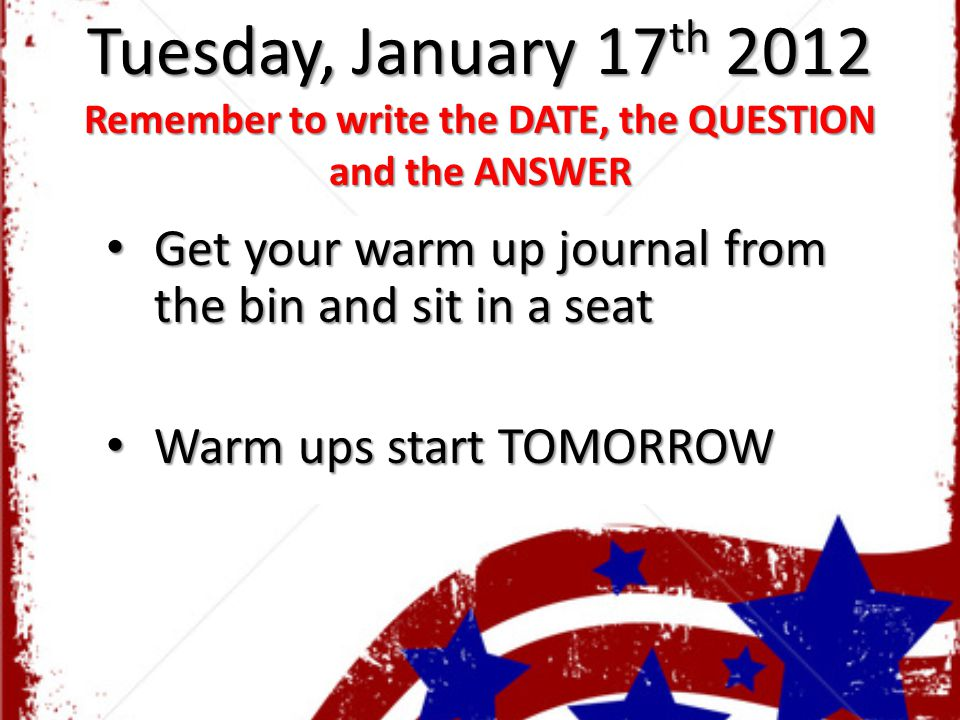 Tuesday, January 17 th 2012 Remember to write the DATE, the QUESTION and the ANSWER Get your warm up journal from the bin and sit in a seat Get your w
