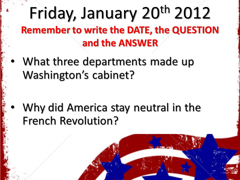 Friday, January 20 th 2012 Remember to write the DATE, the QUESTION and the ANSWER What three departments made up Washington's cabinet? What three dep