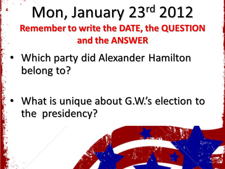 Mon, January 23 rd 2012 Remember to write the DATE, the QUESTION and the ANSWER Which party did Alexander Hamilton belong to? Which party did Alexande