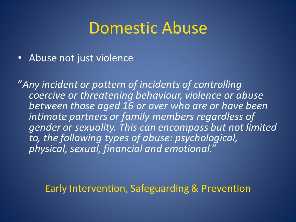 Domestic Abuse Abuse not just violence Any incident or pattern of incidents of controlling coercive or threatening behaviour, violence or abuse between those aged 16 or over who are or have been intimate partners or family members regardless of gender or sexuality.