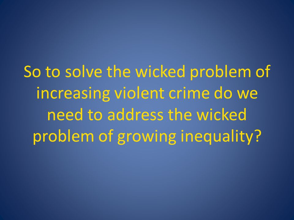 So to solve the wicked problem of increasing violent crime do we need to address the wicked problem of growing inequality