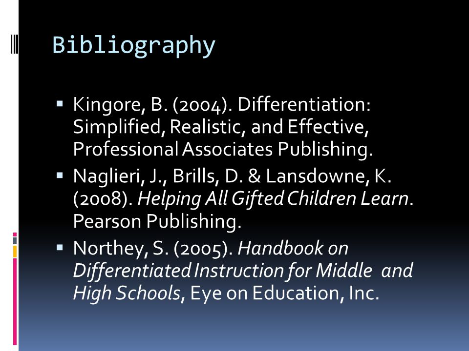 Bibliography  Kingore, B. (2004). Differentiation: Simplified, Realistic, and Effective, Professional Associates Publishing.  Naglieri, J., Brills,
