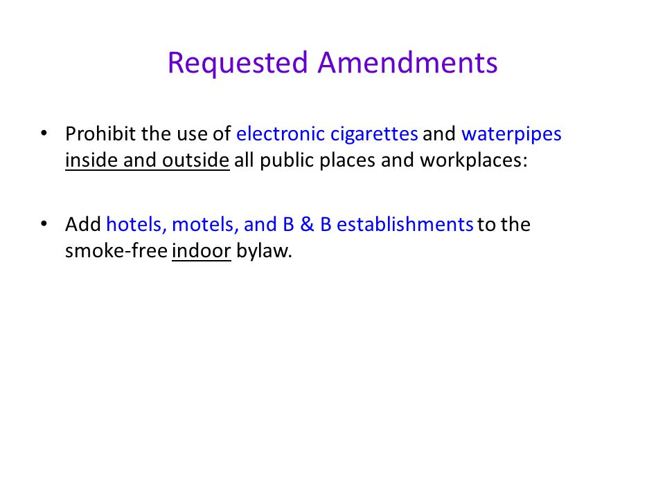 Requested Amendments Prohibit the use of electronic cigarettes and waterpipes inside and outside all public places and workplaces: Add hotels, motels, and B & B establishments to the smoke-free indoor bylaw.