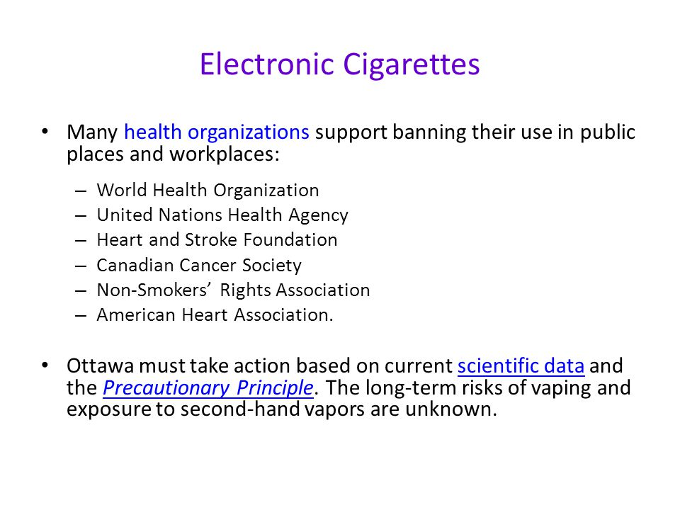 Electronic Cigarettes Many health organizations support banning their use in public places and workplaces: – World Health Organization – United Nations Health Agency – Heart and Stroke Foundation – Canadian Cancer Society – Non-Smokers' Rights Association – American Heart Association.