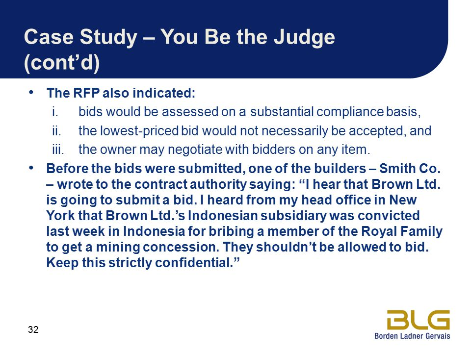 Case Study – You Be the Judge (cont'd) The RFP also indicated: i.bids would be assessed on a substantial compliance basis, ii.the lowest-priced bid would not necessarily be accepted, and iii.the owner may negotiate with bidders on any item.
