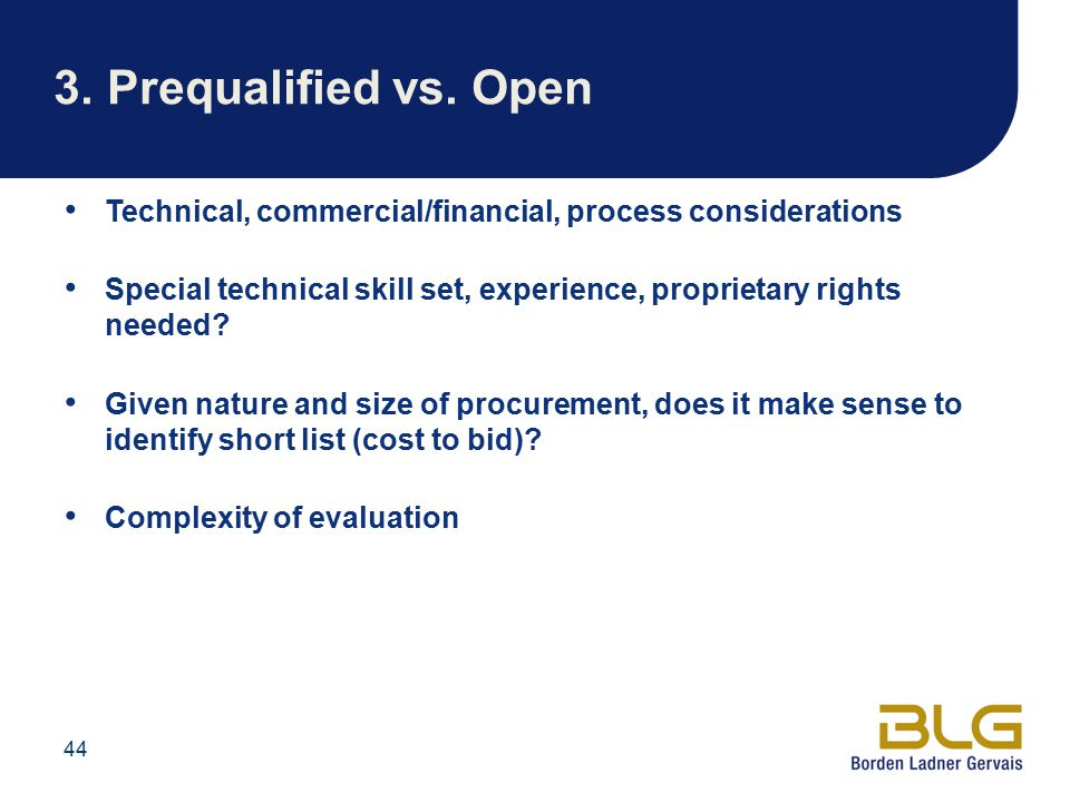 44 3.Prequalified vs. Open Technical, commercial/financial, process considerations Special technical skill set, experience, proprietary rights needed?