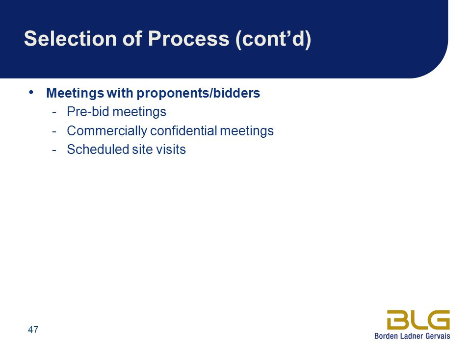 47 Selection of Process (cont'd) Meetings with proponents/bidders -Pre-bid meetings -Commercially confidential meetings -Scheduled site visits