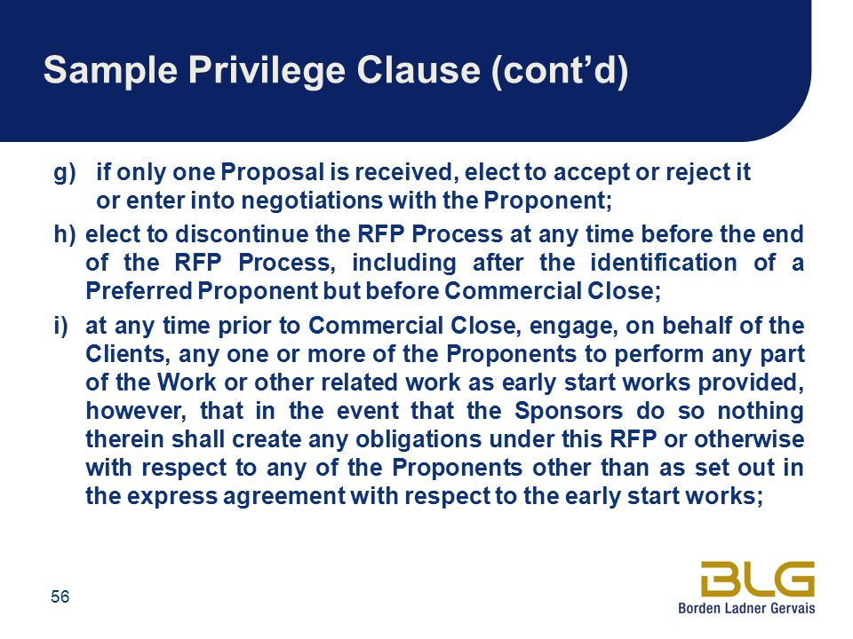 Sample Privilege Clause (cont'd) g)if only one Proposal is received, elect to accept or reject it or enter into negotiations with the Proponent; h)elect to discontinue the RFP Process at any time before the end of the RFP Process, including after the identification of a Preferred Proponent but before Commercial Close; i)at any time prior to Commercial Close, engage, on behalf of the Clients, any one or more of the Proponents to perform any part of the Work or other related work as early start works provided, however, that in the event that the Sponsors do so nothing therein shall create any obligations under this RFP or otherwise with respect to any of the Proponents other than as set out in the express agreement with respect to the early start works; 56