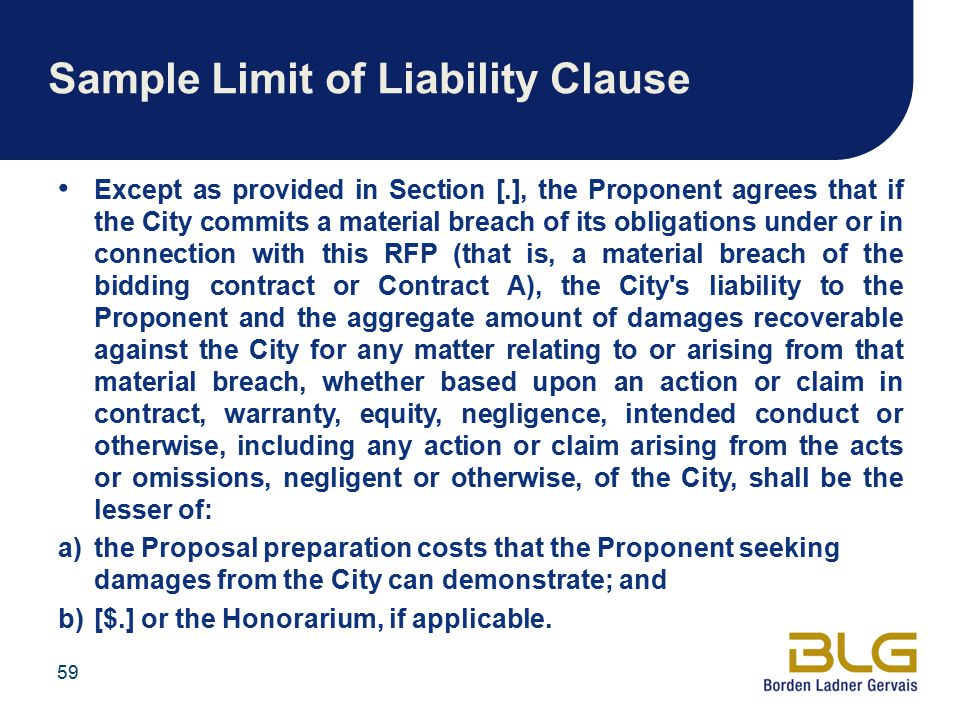 Sample Limit of Liability Clause Except as provided in Section [.], the Proponent agrees that if the City commits a material breach of its obligations under or in connection with this RFP (that is, a material breach of the bidding contract or Contract A), the City s liability to the Proponent and the aggregate amount of damages recoverable against the City for any matter relating to or arising from that material breach, whether based upon an action or claim in contract, warranty, equity, negligence, intended conduct or otherwise, including any action or claim arising from the acts or omissions, negligent or otherwise, of the City, shall be the lesser of: a)the Proposal preparation costs that the Proponent seeking damages from the City can demonstrate; and b)[$.] or the Honorarium, if applicable.