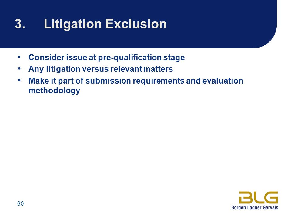 60 3.Litigation Exclusion Consider issue at pre-qualification stage Any litigation versus relevant matters Make it part of submission requirements and