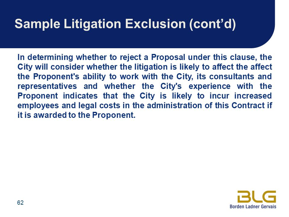 Sample Litigation Exclusion (cont'd) In determining whether to reject a Proposal under this clause, the City will consider whether the litigation is likely to affect the affect the Proponent s ability to work with the City, its consultants and representatives and whether the City s experience with the Proponent indicates that the City is likely to incur increased employees and legal costs in the administration of this Contract if it is awarded to the Proponent.