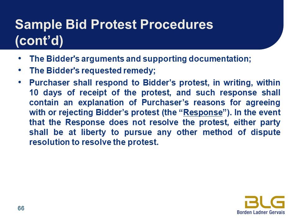 Sample Bid Protest Procedures (cont'd) The Bidder s arguments and supporting documentation; The Bidder s requested remedy; Purchaser shall respond to Bidder's protest, in writing, within 10 days of receipt of the protest, and such response shall contain an explanation of Purchaser's reasons for agreeing with or rejecting Bidder's protest (the Response ).