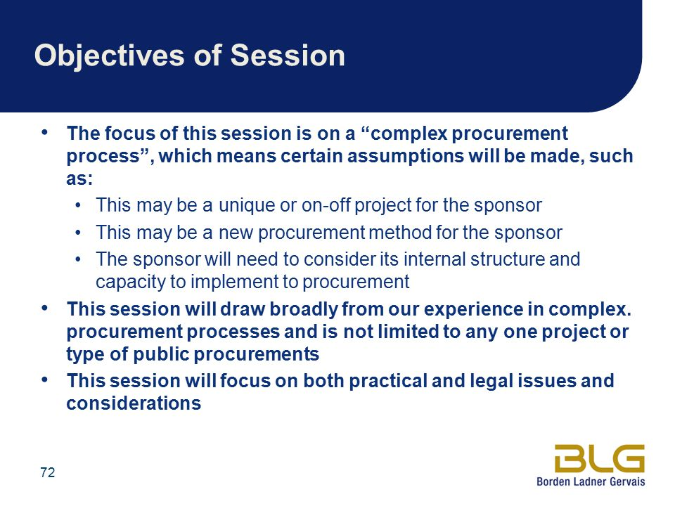 72 Objectives of Session The focus of this session is on a complex procurement process , which means certain assumptions will be made, such as: This may be a unique or on-off project for the sponsor This may be a new procurement method for the sponsor The sponsor will need to consider its internal structure and capacity to implement to procurement This session will draw broadly from our experience in complex.