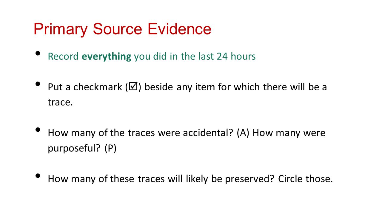 Primary Source Evidence Record everything you did in the last 24 hours Put a checkmark (  ) beside any item for which there will be a trace.