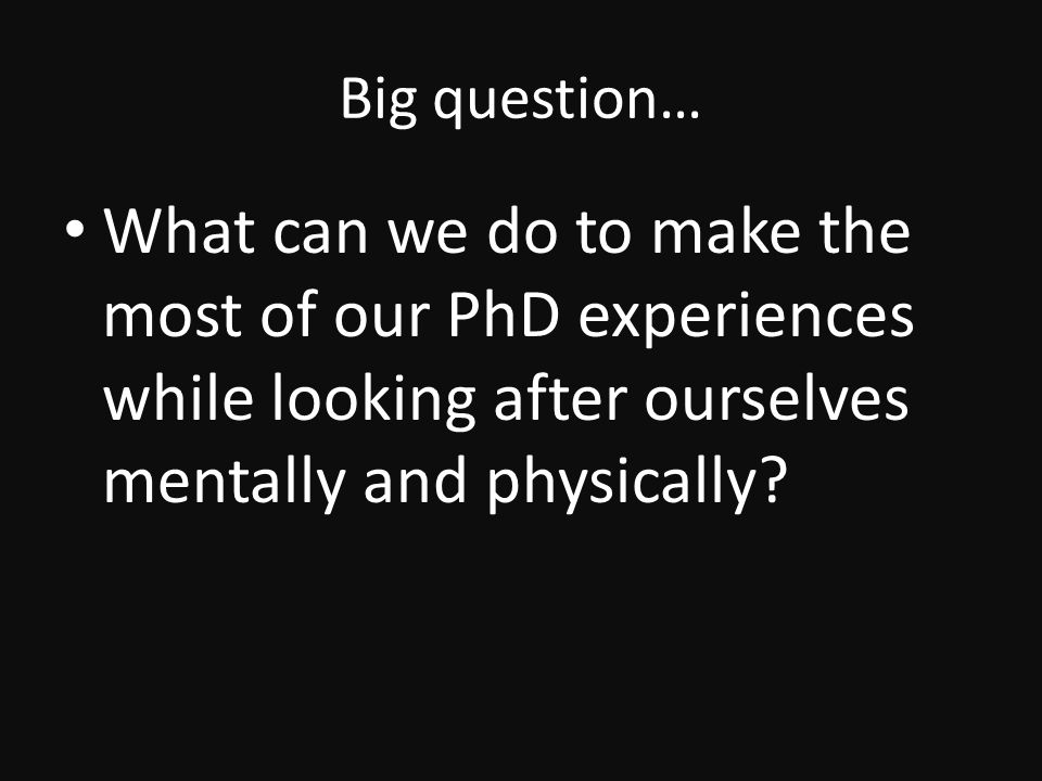 Big question… What can we do to make the most of our PhD experiences while looking after ourselves mentally and physically
