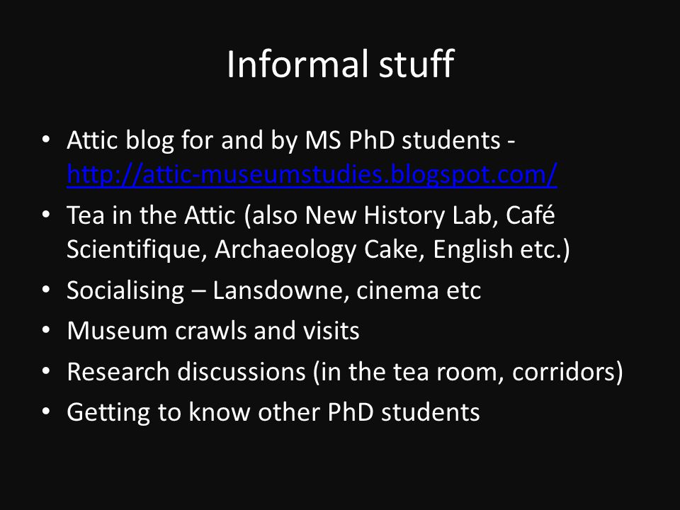 Informal stuff Attic blog for and by MS PhD students - http://attic-museumstudies.blogspot.com/ http://attic-museumstudies.blogspot.com/ Tea in the Attic (also New History Lab, Café Scientifique, Archaeology Cake, English etc.) Socialising – Lansdowne, cinema etc Museum crawls and visits Research discussions (in the tea room, corridors) Getting to know other PhD students