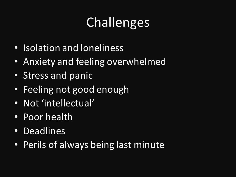 Challenges Isolation and loneliness Anxiety and feeling overwhelmed Stress and panic Feeling not good enough Not 'intellectual' Poor health Deadlines Perils of always being last minute