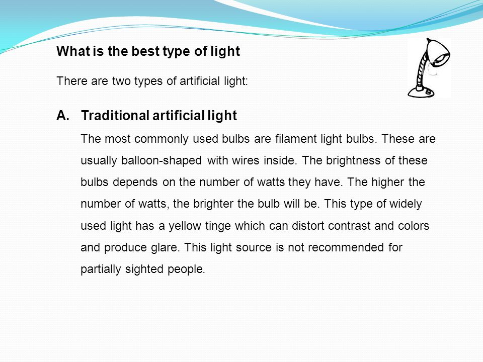 What is the best type of light There are two types of artificial light: A.Traditional artificial light The most commonly used bulbs are filament light bulbs.