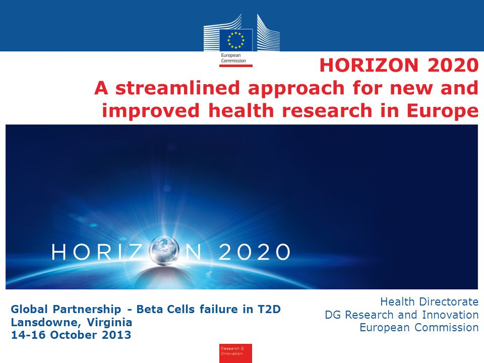 Research & Innovation HORIZON 2020 A streamlined approach for new and improved health research in Europe Health Directorate DG Research and Innovation