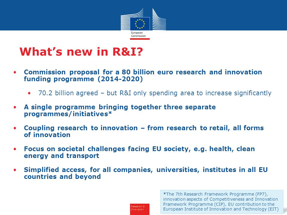 Research & Innovation What's new in R&I? Commission proposal for a 80 billion euro research and innovation funding programme (2014-2020) 70.2 billion