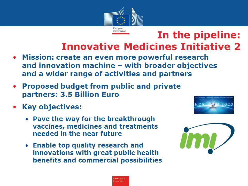 Research & Innovation In the pipeline: Innovative Medicines Initiative 2 Mission: create an even more powerful research and innovation machine – with