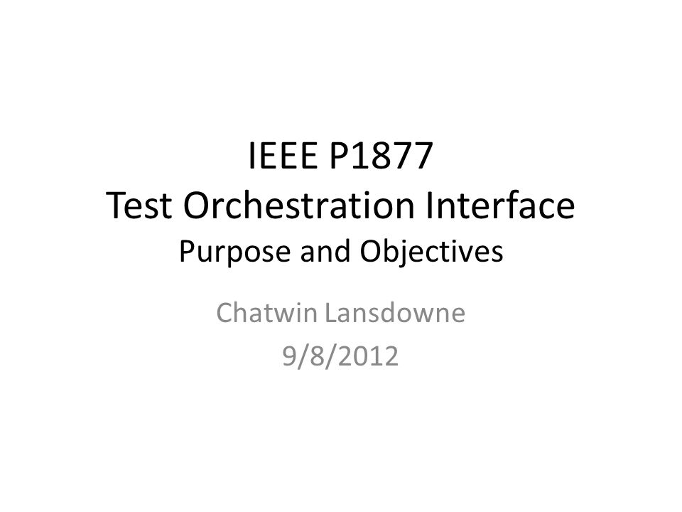 IEEE P1877 Test Orchestration Interface Purpose and Objectives Chatwin Lansdowne 9/8/2012