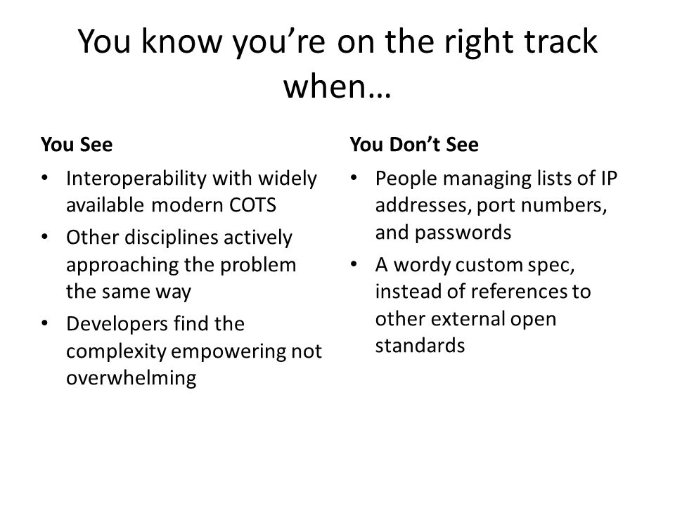 You know you're on the right track when… You See Interoperability with widely available modern COTS Other disciplines actively approaching the problem the same way Developers find the complexity empowering not overwhelming You Don't See People managing lists of IP addresses, port numbers, and passwords A wordy custom spec, instead of references to other external open standards
