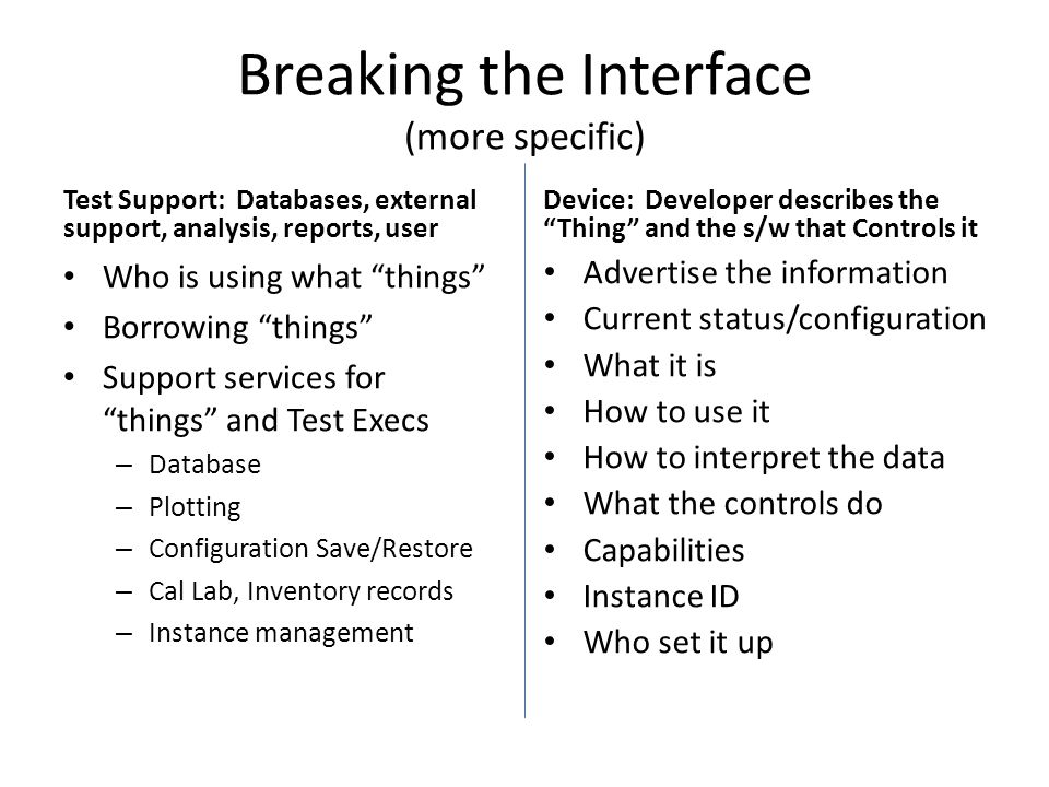 Breaking the Interface (more specific) Test Support: Databases, external support, analysis, reports, user Who is using what things Borrowing things Support services for things and Test Execs – Database – Plotting – Configuration Save/Restore – Cal Lab, Inventory records – Instance management Device: Developer describes the Thing and the s/w that Controls it Advertise the information Current status/configuration What it is How to use it How to interpret the data What the controls do Capabilities Instance ID Who set it up