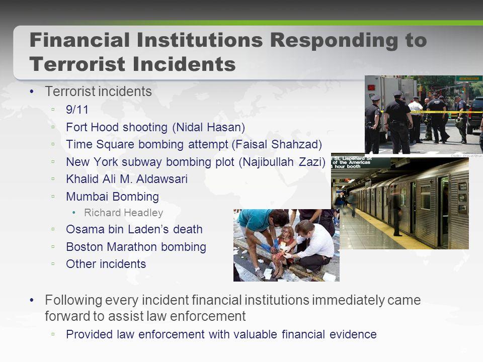 22 Financial Institutions Responding to Terrorist Incidents Terrorist incidents ▫ 9/11 ▫ Fort Hood shooting (Nidal Hasan) ▫ Time Square bombing attempt (Faisal Shahzad) ▫ New York subway bombing plot (Najibullah Zazi) ▫ Khalid Ali M.