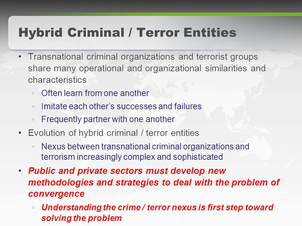 6 Hybrid Criminal / Terror Entities Transnational criminal organizations and terrorist groups share many operational and organizational similarities and characteristics ▫ Often learn from one another ▫ Imitate each other's successes and failures ▫ Frequently partner with one another Evolution of hybrid criminal / terror entities ▫ Nexus between transnational criminal organizations and terrorism increasingly complex and sophisticated Public and private sectors must develop new methodologies and strategies to deal with the problem of convergence ▫ Understanding the crime / terror nexus is first step toward solving the problem