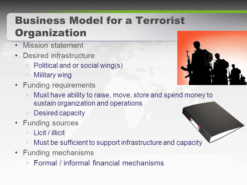 7 Business Model for a Terrorist Organization Mission statement Desired infrastructure ▫ Political and or social wing(s) ▫ Military wing Funding requirements ▫ Must have ability to raise, move, store and spend money to sustain organization and operations ▫ Desired capacity Funding sources ▫ Licit / illicit ▫ Must be sufficient to support infrastructure and capacity Funding mechanisms ▫ Formal / informal financial mechanisms