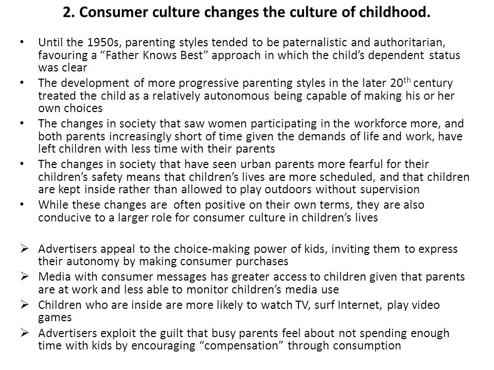 "2. Consumer culture changes the culture of childhood. Until the 1950s, parenting styles tended to be paternalistic and authoritarian, favouring a ""Fat"