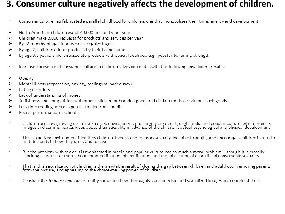 3. Consumer culture negatively affects the development of children. Consumer culture has fabricated a parallel childhood for children, one that monopo