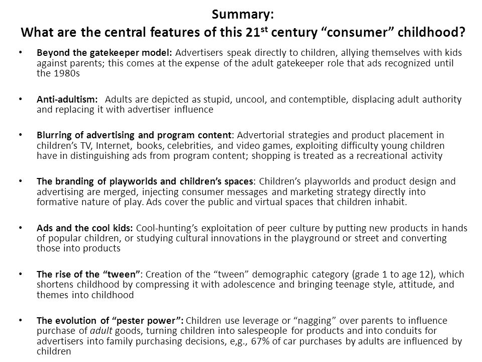 "Summary: What are the central features of this 21 st century ""consumer"" childhood? Beyond the gatekeeper model: Advertisers speak directly to children"