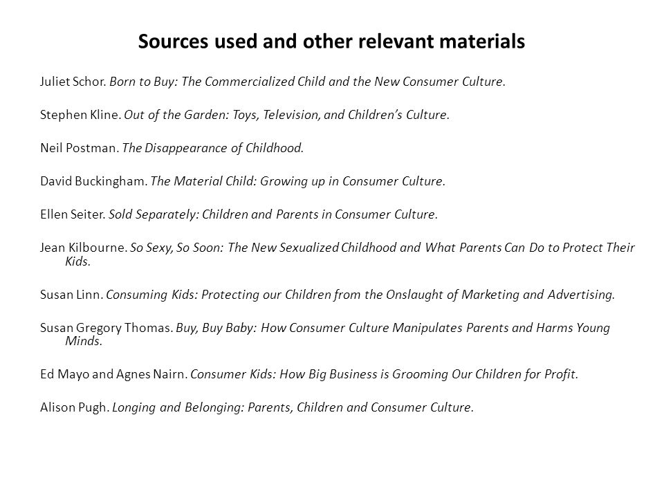 Sources used and other relevant materials Juliet Schor. Born to Buy: The Commercialized Child and the New Consumer Culture. Stephen Kline. Out of the