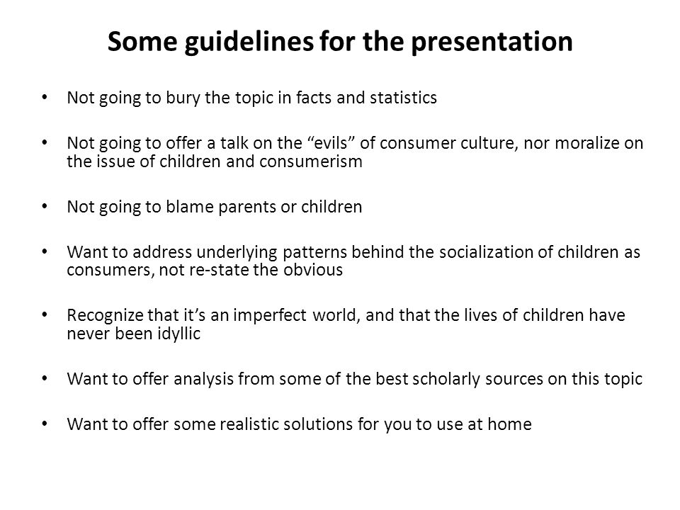 Some guidelines for the presentation Not going to bury the topic in facts and statistics Not going to offer a talk on the evils of consumer culture, nor moralize on the issue of children and consumerism Not going to blame parents or children Want to address underlying patterns behind the socialization of children as consumers, not re-state the obvious Recognize that it's an imperfect world, and that the lives of children have never been idyllic Want to offer analysis from some of the best scholarly sources on this topic Want to offer some realistic solutions for you to use at home