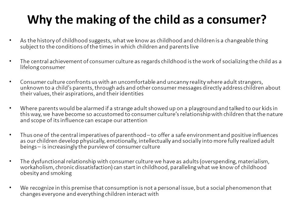 Why the making of the child as a consumer? As the history of childhood suggests, what we know as childhood and children is a changeable thing subject